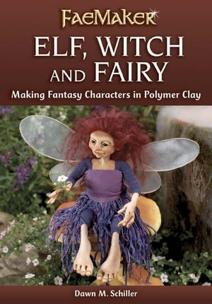 Elf,  Witch and Fairy: Making Fantasy Characters in Polymer Clay Making Fantasy Characters in Polymer Clay