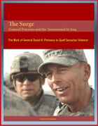 The Surge: General Petraeus and the Turnaround in Iraq - The Work of General David H. Petraeus to Quell Sectarian Violence by Progressive Management