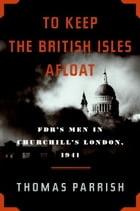 To Keep the British Isles Afloat: FDR's Men in Churchill's London, 1941 by Thomas Parrish