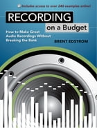 Recording on a Budget: How to Make Great Audio Recordings Without Breaking the Bank by Brent Edstrom
