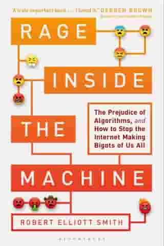 Rage Inside the Machine: The Prejudice of Algorithms, and How to Stop the Internet Making Bigots of Us All by Robert Elliott Smith