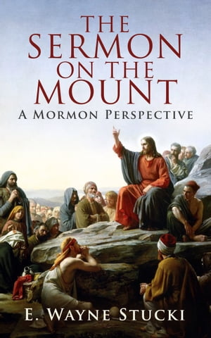 The Sermon on the Mount: A Mormon Perspective by E. Wayne Stucki