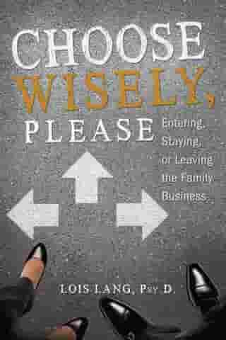 Choose Wisely, Please: Entering, Staying or Leaving the Family Business by Lois Lang, Psy.D.