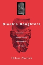 Dinah's Daughters: Gender and Judaism from the Hebrew Bible to Late Antiquity by Helena Zlotnick