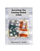 Surviving The Coming Global Crisis by Raymond E. Smith