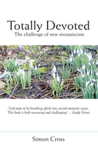 Totally Devoted: An Exploration of New Monasticism by Simon Cross