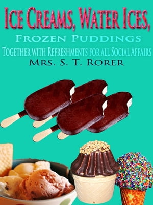 Ice Creams,  Water Ices,  Frozen Puddings Together with Refreshments for all Social Affairs Original Recipes with linked TOC