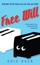 Free Will: A Fast Comedy of Liars, Cheats and Earnest Kitchenware by Kris Back