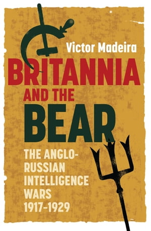 Britannia and the Bear The Anglo-Russian Intelligence Wars, 1917-1929