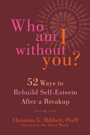 Who Am I Without You?: Fifty-Two Ways to Rebuild Self-Esteem After a Breakup by Christina G. Hibbert, PsyD