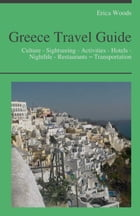Greece Travel Guide: Culture - Sightseeing - Activities - Hotels - Nightlife - Restaurants – Transportation (including Greek Islands: Santorini, Kos,  by Erica Woods