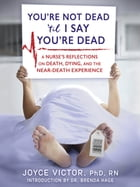 YOU'RE NOT DEAD 'TIL I SAY YOU'RE DEAD: A Nurse's Reflections on Death, Dying, and the Near-Death Experience by Joyce Victor PhD RN
