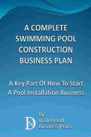 A Complete Swimming Pool Construction Business Plan: A Key Part Of How To Start A Pool Installation Business by In Demand Business Plans
