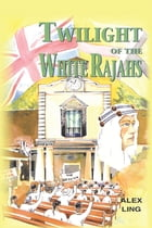 TWILIGHT OF THE WHITE RAJAHS by Alex Ling