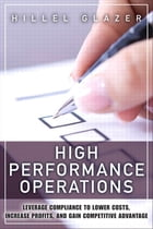 High Performance Operations: Leverage Compliance to Lower Costs, Increase Profits, and Gain Competitive Advantage by Hillel Glazer