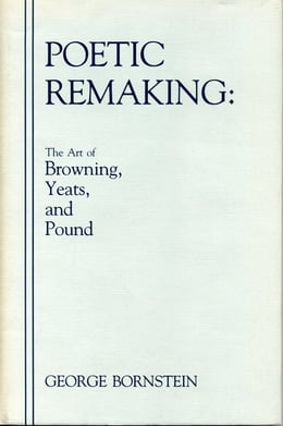 Book Poetic Remaking: The Art of Browning, Yeats, and Pound by George Bornstein