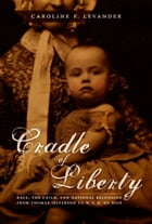 Cradle of Liberty: Race, the Child, and National Belonging from Thomas Jefferson to W. E. B. Du Bois by Caroline Levander
