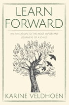 Learn Forward: An Invitation to the Most Important Journeys of a Child by Karine Veldhoen
