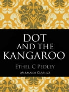 Dot and The Kangaroo: (Illustrated) by Ethel C Pedley