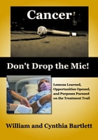 Cancer: Don't Drop the Mic!: Lessons Learned, Opportunities Opened, and Purposes Pursued on the Treatment Trail by William Bartlett