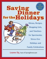 Saving Dinner for the Holidays: Menus, Recipes, Shopping Lists, and Timelines for Spectacular…