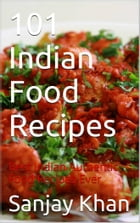 101 Indian Food Recipes: Best Indian authentic Food Recipes Ever by Sanjay Khan