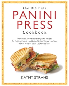 Ultimate Panini Press Cookbook: More Than 200 Perfect-Every-Time Recipes for Making Panini - and…