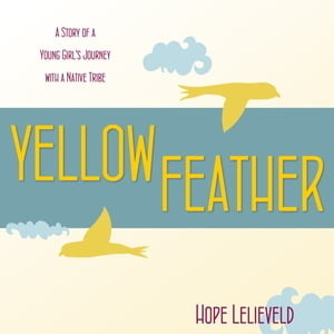Yellow Feather: A Story of Young Girl's Journey with a Native Tribe by Hope Lelieveld