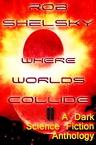Where Worlds Collide II, A Dark Anthology of Science Fiction by Rob Shelsky