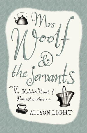 Mrs Woolf and the Servants The Hidden Heart of Domestic Service