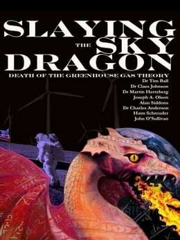 Book Slaying the Sky Dragon - Death of the Greenhouse Gas Theory by Dr Tim Ball Dr Claes Johnson Dr Martin Hertzberg Joseph A. Olson Alan Siddons Dr Oliver K. Manuel Dr Charles Anderson Hans Schreuder John O'Sullivan