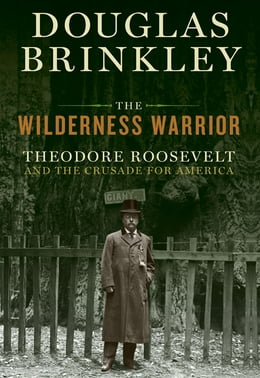 Book The Wilderness Warrior: Theodore Roosevelt and the Crusade for America by Douglas Brinkley