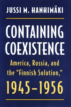 """Containing Coexistence America,  Russia,  and the """"Finnish Solution, """" 1945-1956"""
