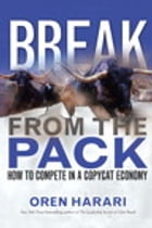 Break From the Pack: How to Compete in a Copycat Economy by Oren Harari