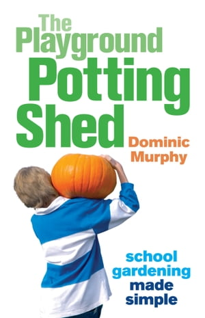 The Playground Potting Shed: Gardening with children made simple by Dominic Murphy