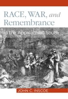 Race, War, and Remembrance in the Appalachian South by John C. Inscoe
