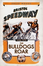 Bristol Speedway: The Bulldogs Roar 1928-1978 by David Woods