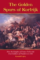 The Golden Spurs of Kortrijk: How the Knights of France Fell to the Foot Soldiers of Flanders in 1302 by Randall Fegley