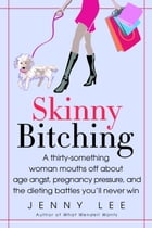 Skinny Bitching: A thirty-something woman mouths off about age angst, pregnancy pressure, and the…