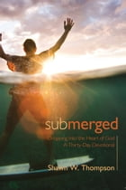 Submerged: Thirty Days of Dropping into the Heart of God by Shawn W. Thompson