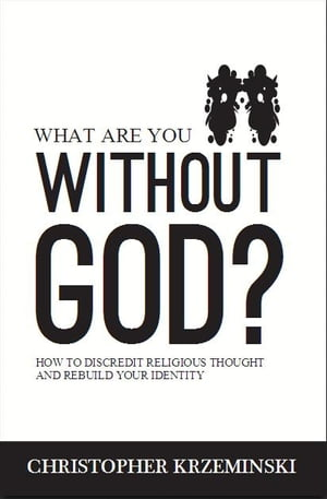 What Are You Without God? How to Discredit Religious Thought and Rebuild Your Identity