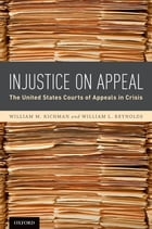 Injustice On Appeal: The United States Courts of Appeals in Crisis by William M. Richman