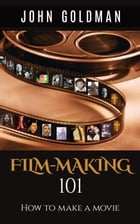 Filmmaking 101: How To Make A Movie by John Goldman