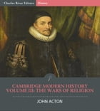 Cambridge Modern HistoryVolume III: The Wars of Religion by John Acton, Charles River Editors