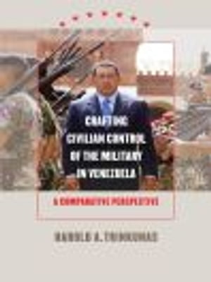 Crafting Civilian Control of the Military in Venezuela A Comparative Perspective