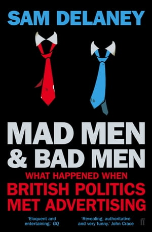 Mad Men & Bad Men What Happened When British Politics Met Advertising