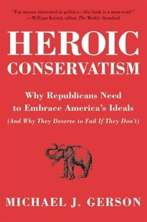 Heroic Conservatism Why Republicans Need to Embrace America's Ideals (And Why They Deserve to Fail If They Don't)