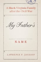 My Father's Name: A Black Virginia Family after the Civil War by Lawrence P. Jackson