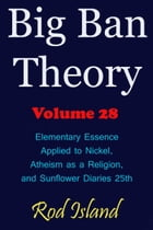 Big Ban Theory: Elementary Essence Applied to Nickel, Atheism as a Religion, and Sunflower Diaries 25th, Volume 28
