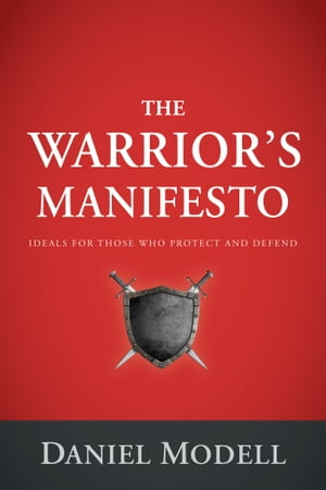 The Warrior's Manifesto Ideals for Those Who Protect and Defend
